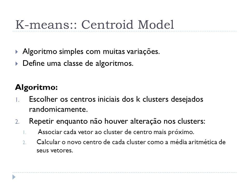 K-means:: Centroid Model Algoritmo simples com muitas variações. Define uma classe de algoritmos. Algoritmo: 1. Escolher os centros iniciais dos k clu