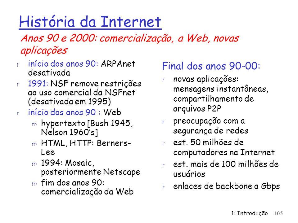 1: Introdução105 História da Internet r início dos anos 90: ARPAnet desativada r 1991: NSF remove restrições ao uso comercial da NSFnet (desativada em