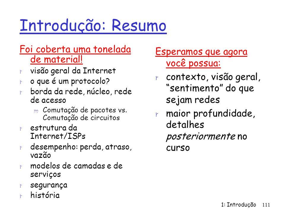 1: Introdução111 Introdução: Resumo Foi coberta uma tonelada de material! r visão geral da Internet r o que é um protocolo? r borda da rede, núcleo, r