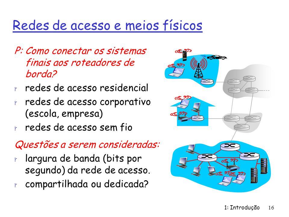 1: Introdução16 Redes de acesso e meios físicos P: Como conectar os sistemas finais aos roteadores de borda? r redes de acesso residencial r redes de