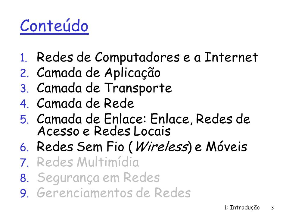 1: Introdução3 Conteúdo 1. Redes de Computadores e a Internet 2. Camada de Aplicação 3. Camada de Transporte 4. Camada de Rede 5. Camada de Enlace: En