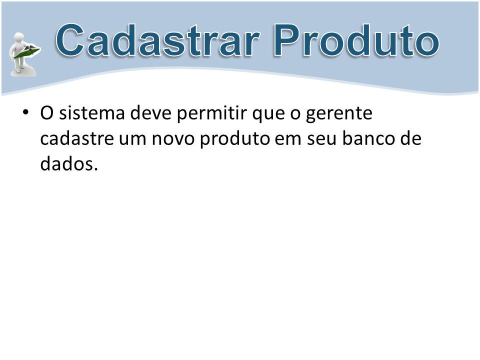 O sistema deve permitir que o gerente cadastre um novo produto em seu banco de dados.