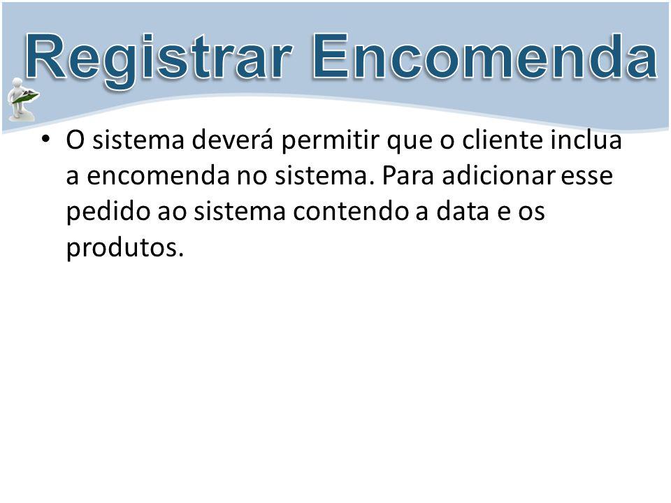 O sistema deverá permitir que o cliente inclua a encomenda no sistema. Para adicionar esse pedido ao sistema contendo a data e os produtos.