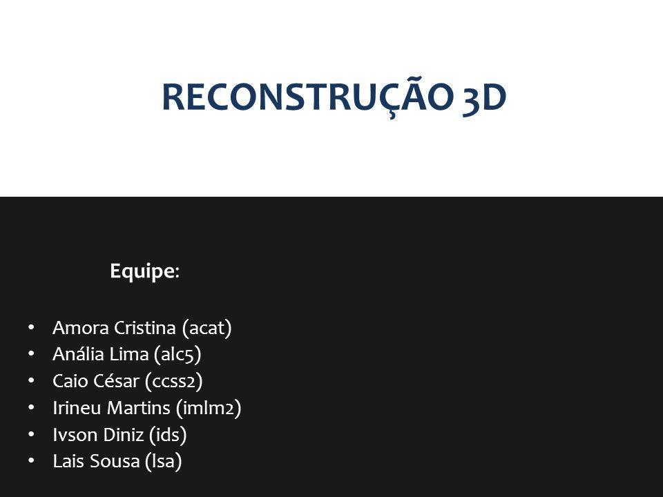 RECONSTRUÇÃO 3D Equipe: Amora Cristina (acat) Anália Lima (alc5) Caio César (ccss2) Irineu Martins (imlm2) Ivson Diniz (ids) Lais Sousa (lsa)