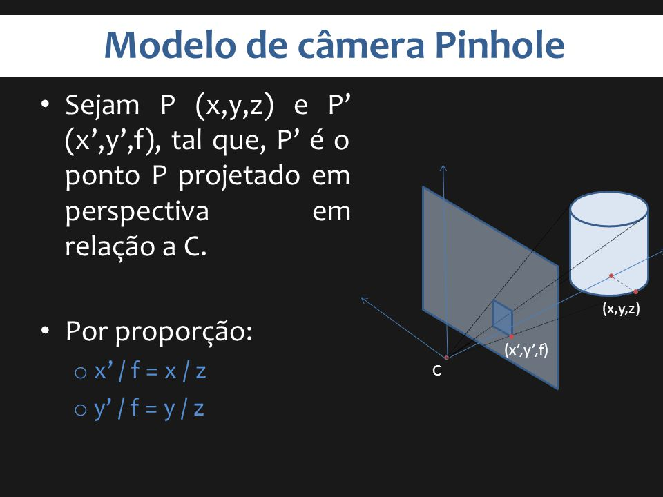 Modelo de câmera Pinhole Sejam P (x,y,z) e P (x,y,f), tal que, P é o ponto P projetado em perspectiva em relação a C. Por proporção: o x / f = x / z o