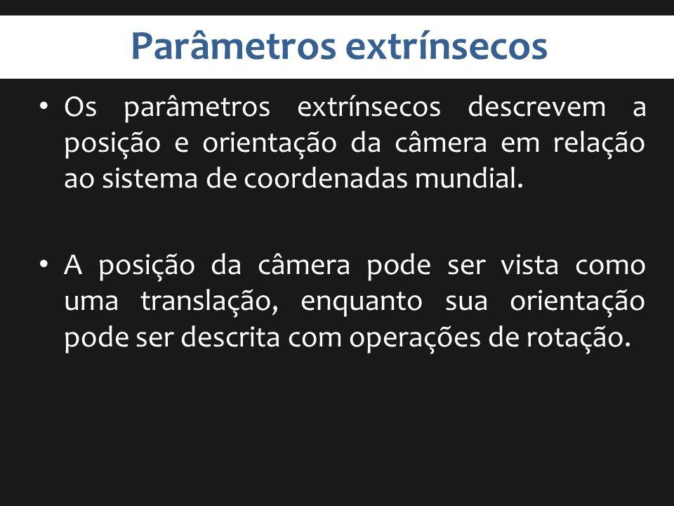 Parâmetros extrínsecos Os parâmetros extrínsecos descrevem a posição e orientação da câmera em relação ao sistema de coordenadas mundial. A posição da