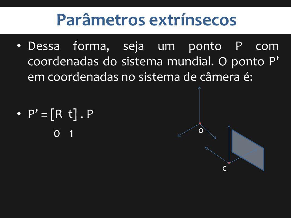 Parâmetros extrínsecos Dessa forma, seja um ponto P com coordenadas do sistema mundial. O ponto P em coordenadas no sistema de câmera é: P = [R t]. P