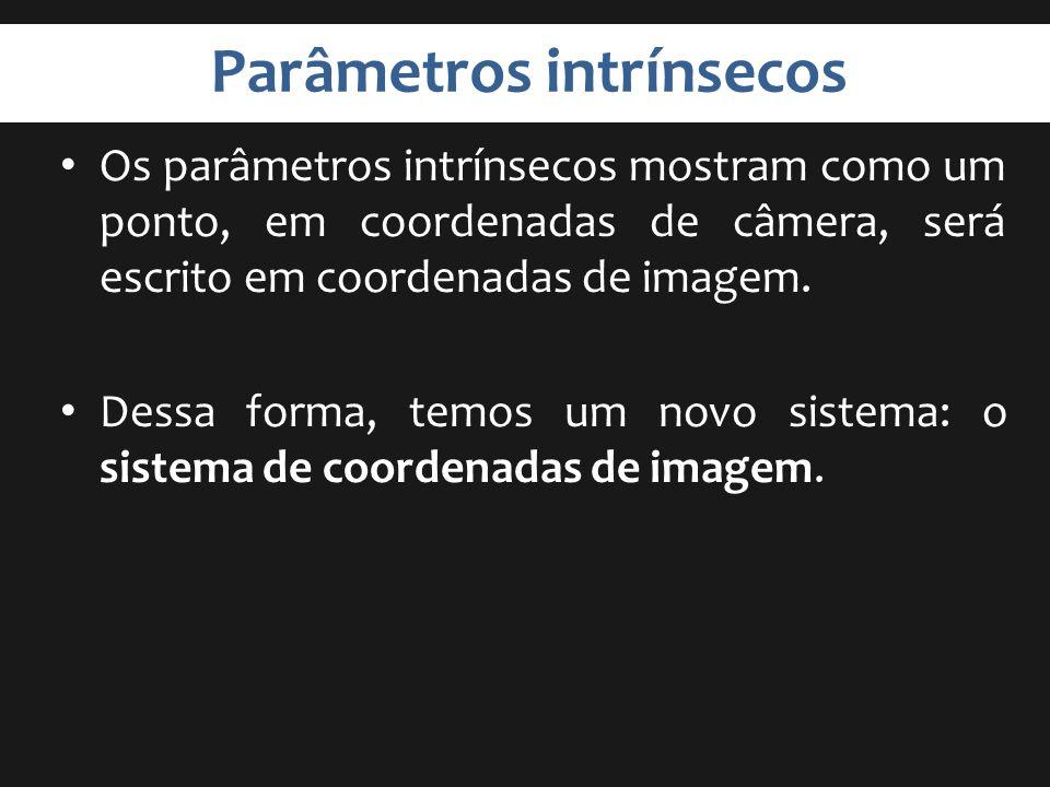 Parâmetros intrínsecos Os parâmetros intrínsecos mostram como um ponto, em coordenadas de câmera, será escrito em coordenadas de imagem. Dessa forma,