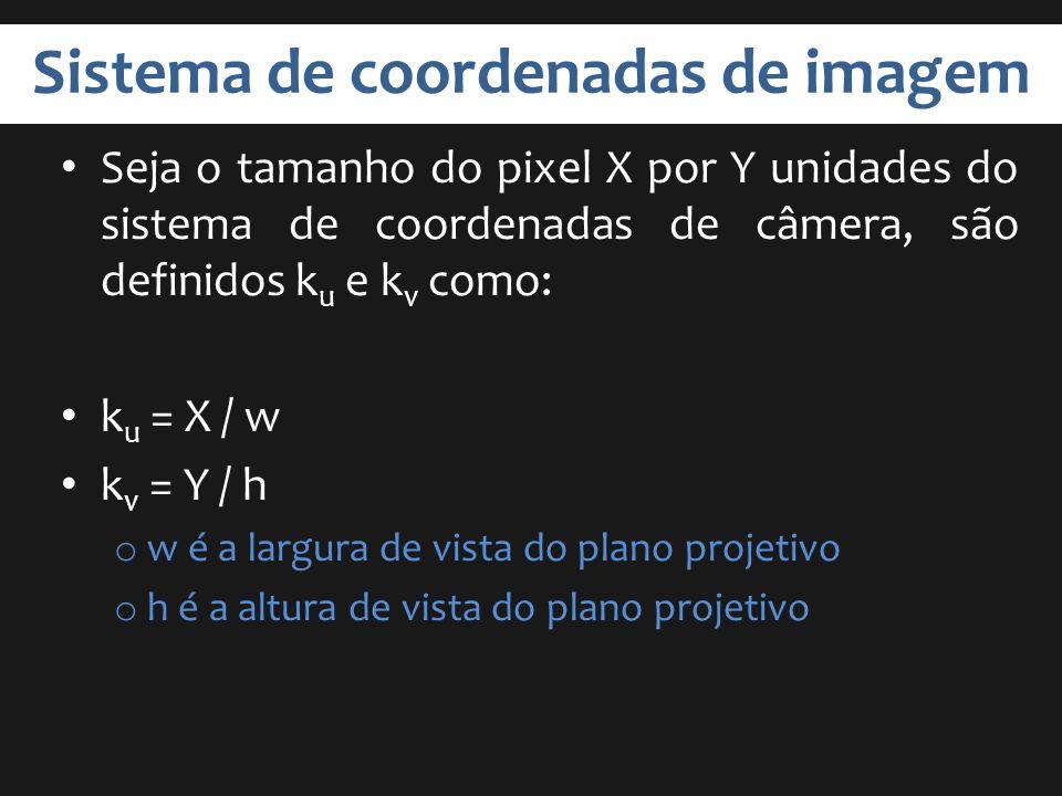 Sistema de coordenadas de imagem Seja o tamanho do pixel X por Y unidades do sistema de coordenadas de câmera, são definidos k u e k v como: k u = X /