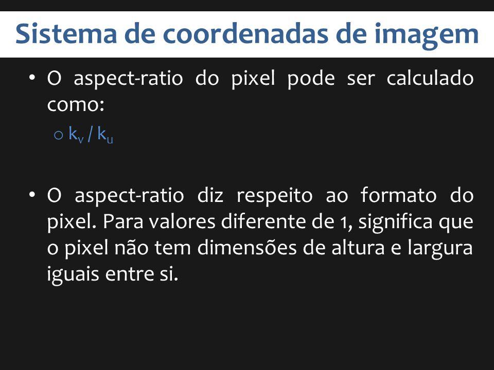 Sistema de coordenadas de imagem O aspect-ratio do pixel pode ser calculado como: o k v / k u O aspect-ratio diz respeito ao formato do pixel. Para va