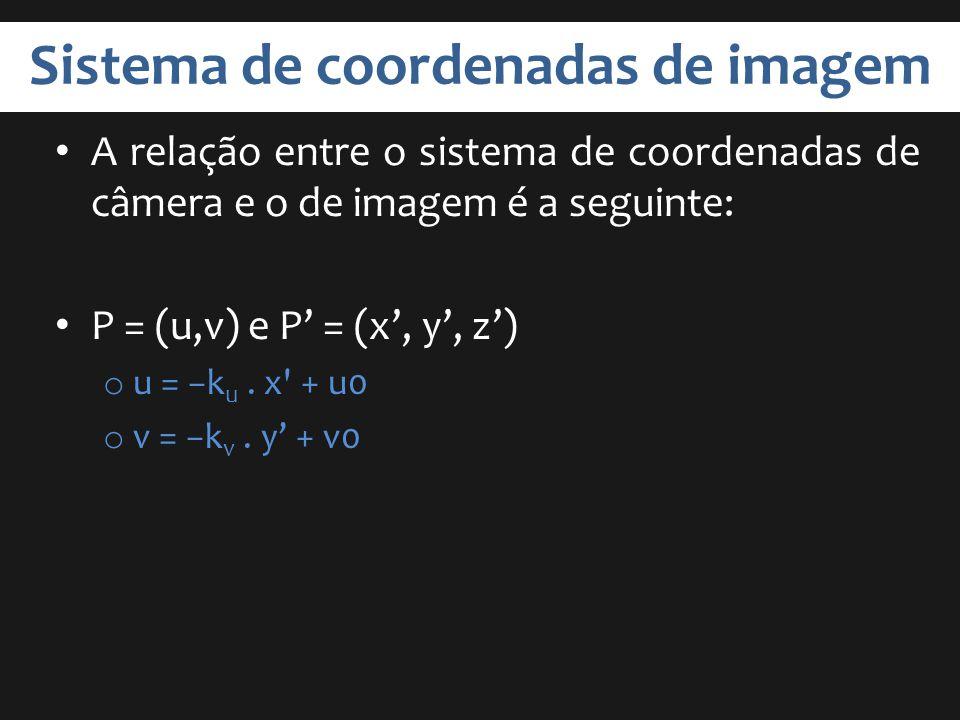 Sistema de coordenadas de imagem A relação entre o sistema de coordenadas de câmera e o de imagem é a seguinte: P = (u,v) e P = (x, y, z) o u = k u. x