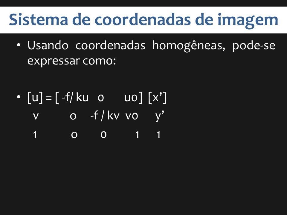 Sistema de coordenadas de imagem Usando coordenadas homogêneas, pode-se expressar como: [u] = [ -f/ ku 0 u0] [x] v o -f / kv v0 y 1 o 0 1 1