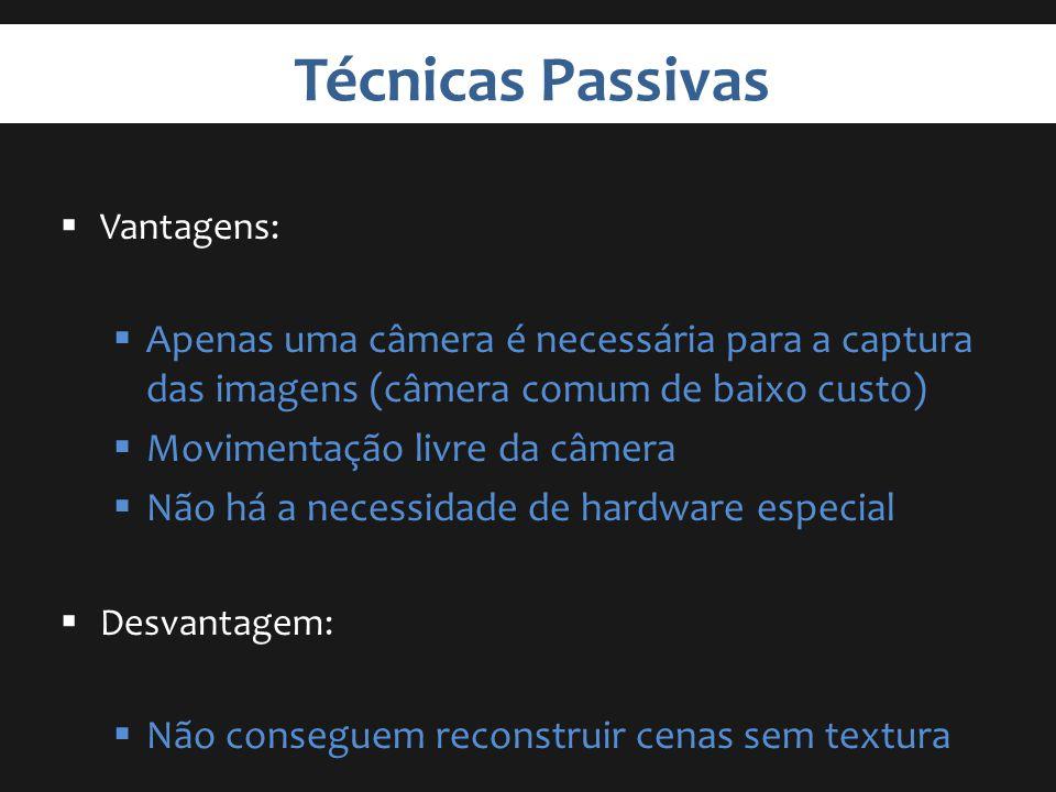 Técnicas Passivas Vantagens: Apenas uma câmera é necessária para a captura das imagens (câmera comum de baixo custo) Movimentação livre da câmera Não