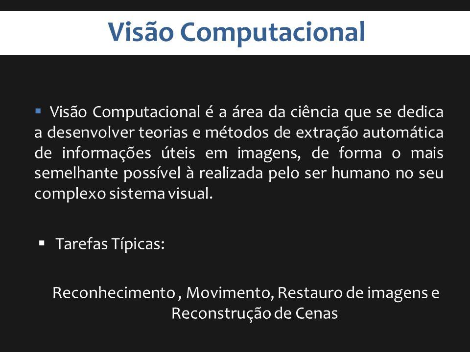 Visão Computacional Tarefas Típicas: Reconhecimento, Movimento, Restauro de imagens e Reconstrução de Cenas Visão Computacional é a área da ciência qu