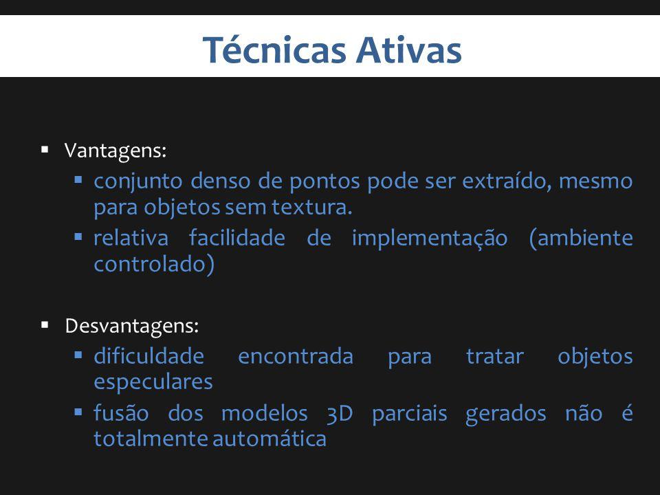 Técnicas Ativas Vantagens: conjunto denso de pontos pode ser extraído, mesmo para objetos sem textura. relativa facilidade de implementação (ambiente