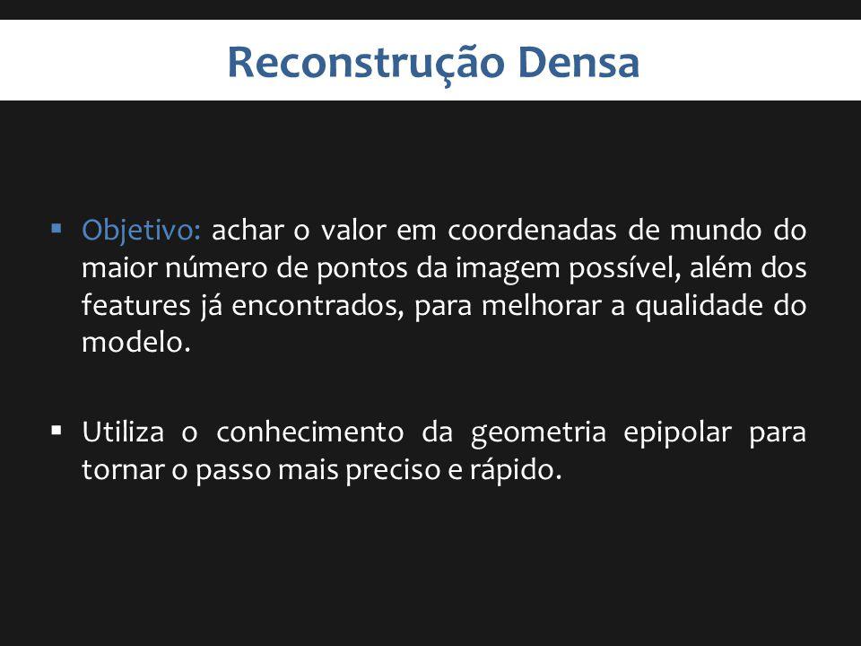 Reconstrução Densa Objetivo: achar o valor em coordenadas de mundo do maior número de pontos da imagem possível, além dos features já encontrados, par