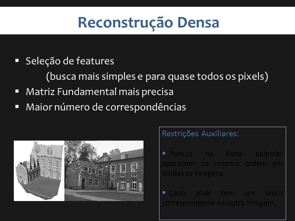 Reconstrução Densa Seleção de features (busca mais simples e para quase todos os pixels) Matriz Fundamental mais precisa Maior número de correspondênc