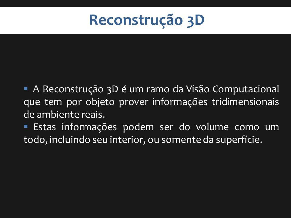 Reconstrução 3D A Reconstrução 3D é um ramo da Visão Computacional que tem por objeto prover informações tridimensionais de ambiente reais. Estas info
