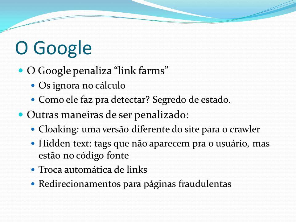 O Google O Google penaliza link farms Os ignora no cálculo Como ele faz pra detectar? Segredo de estado. Outras maneiras de ser penalizado: Cloaking: