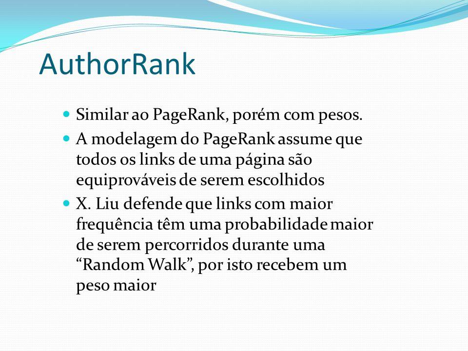 AuthorRank Similar ao PageRank, porém com pesos. A modelagem do PageRank assume que todos os links de uma página são equiprováveis de serem escolhidos