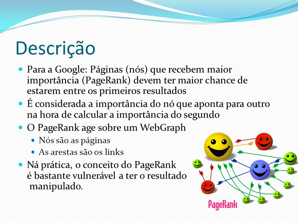 Descrição Para a Google: Páginas (nós) que recebem maior importância (PageRank) devem ter maior chance de estarem entre os primeiros resultados É cons