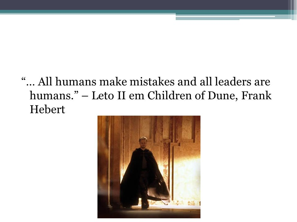 … All humans make mistakes and all leaders are humans. – Leto II em Children of Dune, Frank Hebert