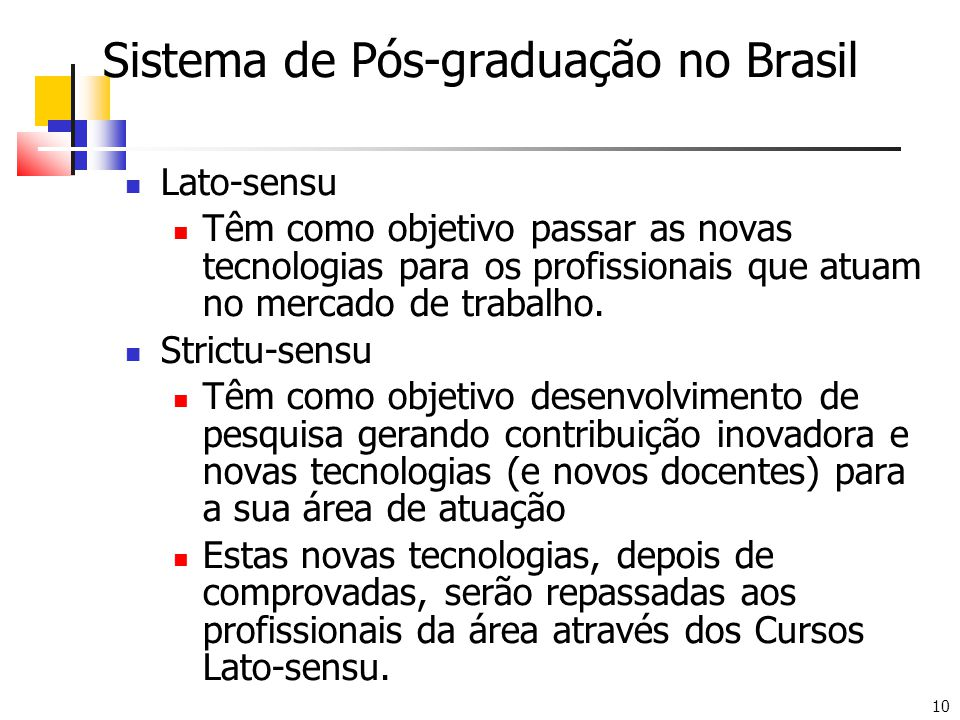 10 Sistema de Pós-graduação no Brasil Lato-sensu Têm como objetivo passar as novas tecnologias para os profissionais que atuam no mercado de trabalho.