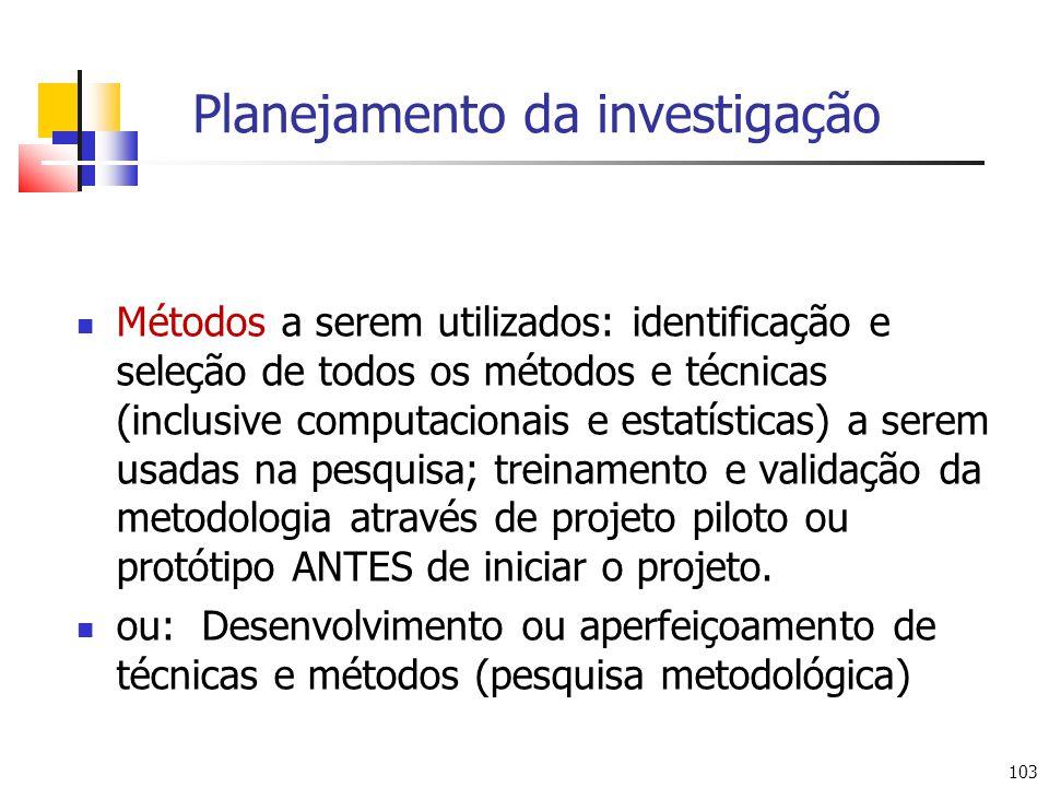 103 Planejamento da investigação Métodos a serem utilizados: identificação e seleção de todos os métodos e técnicas (inclusive computacionais e estatí