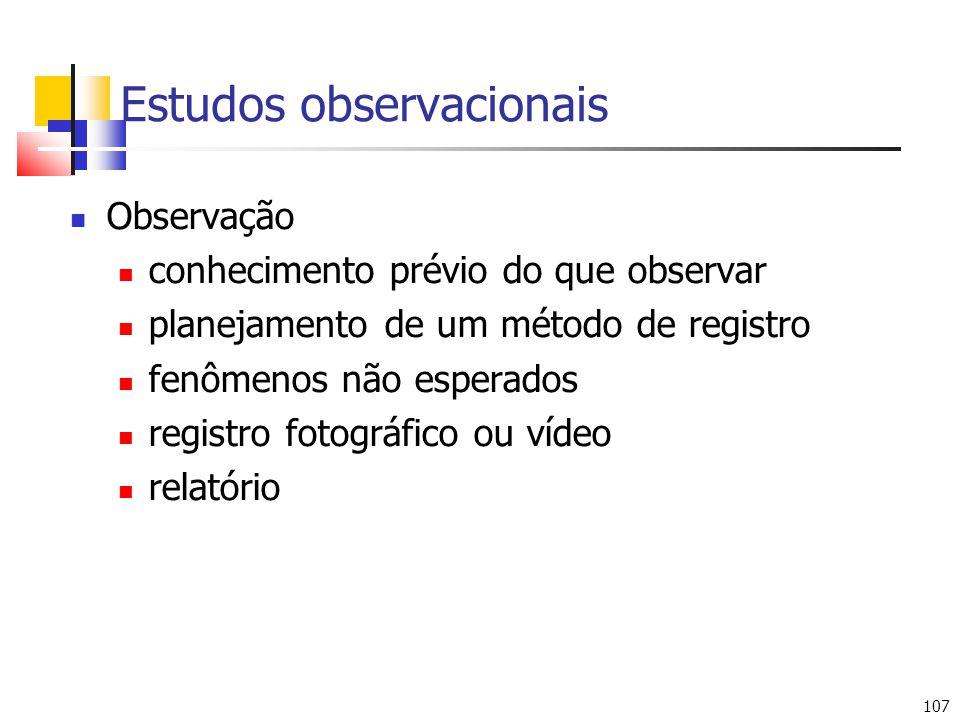 107 Estudos observacionais Observação conhecimento prévio do que observar planejamento de um método de registro fenômenos não esperados registro fotográfico ou vídeo relatório
