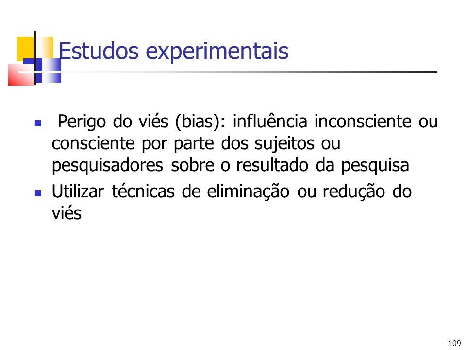 109 Estudos experimentais Perigo do viés (bias): influência inconsciente ou consciente por parte dos sujeitos ou pesquisadores sobre o resultado da pesquisa Utilizar técnicas de eliminação ou redução do viés