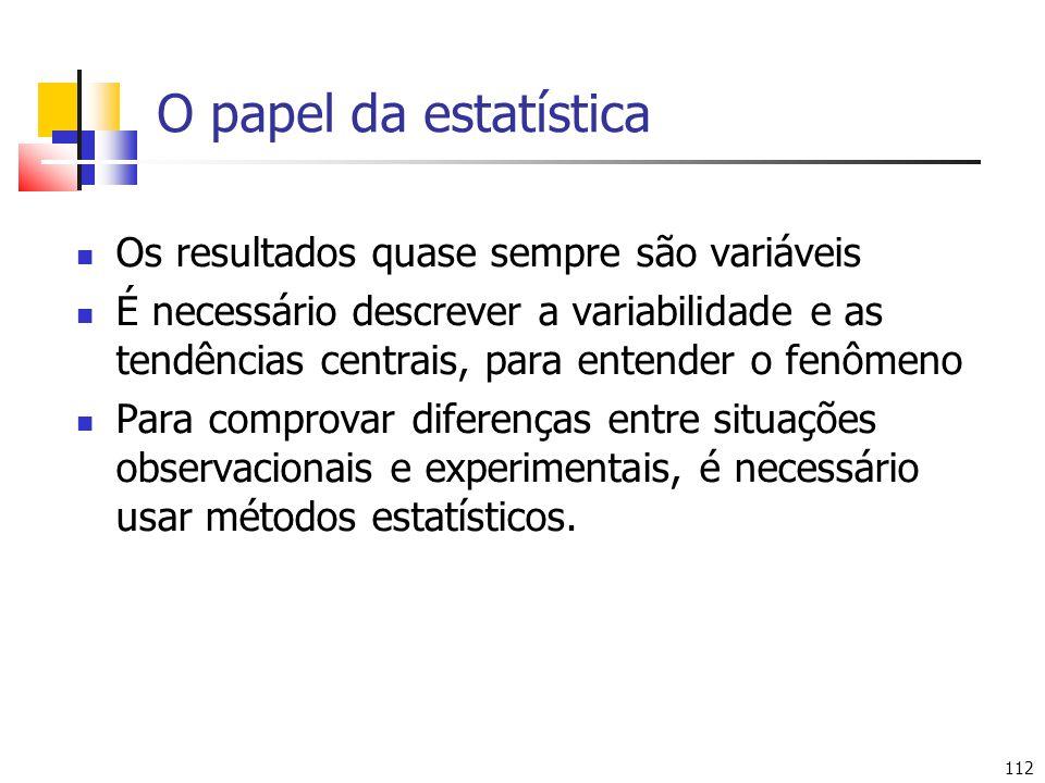 112 O papel da estatística Os resultados quase sempre são variáveis É necessário descrever a variabilidade e as tendências centrais, para entender o fenômeno Para comprovar diferenças entre situações observacionais e experimentais, é necessário usar métodos estatísticos.