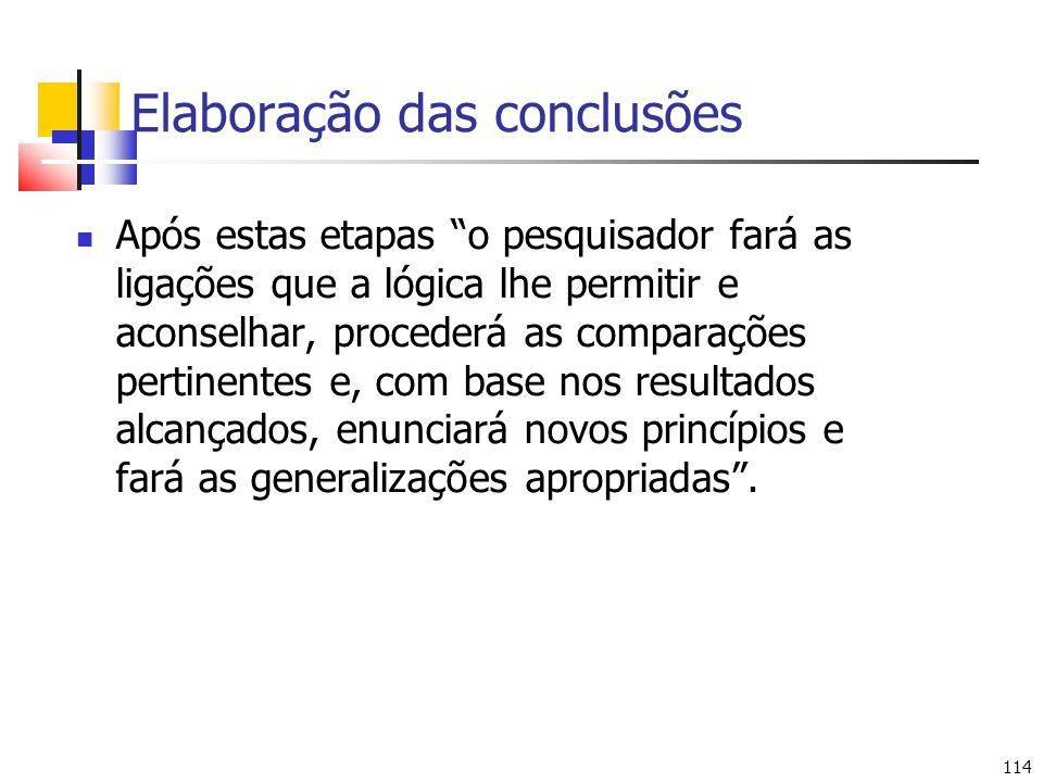 114 Elaboração das conclusões Após estas etapas o pesquisador fará as ligações que a lógica lhe permitir e aconselhar, procederá as comparações pertin
