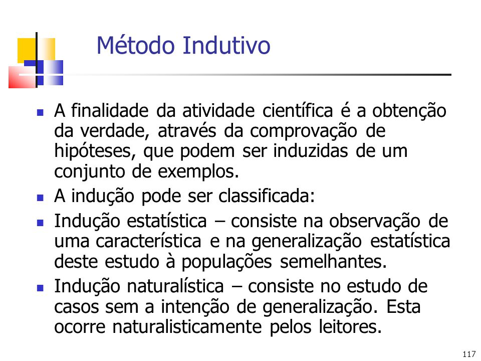 117 Método Indutivo A finalidade da atividade científica é a obtenção da verdade, através da comprovação de hipóteses, que podem ser induzidas de um conjunto de exemplos.