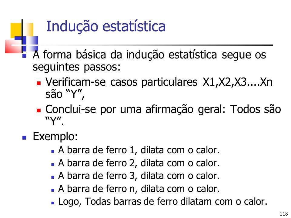 118 Indução estatística A forma básica da indução estatística segue os seguintes passos: Verificam-se casos particulares X1,X2,X3....Xn são Y, Conclui-se por uma afirmação geral: Todos são Y.