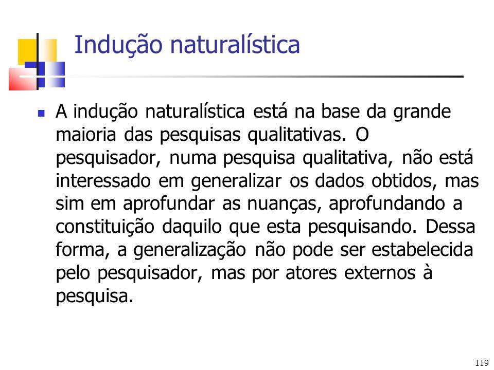 119 Indução naturalística A indução naturalística está na base da grande maioria das pesquisas qualitativas. O pesquisador, numa pesquisa qualitativa,