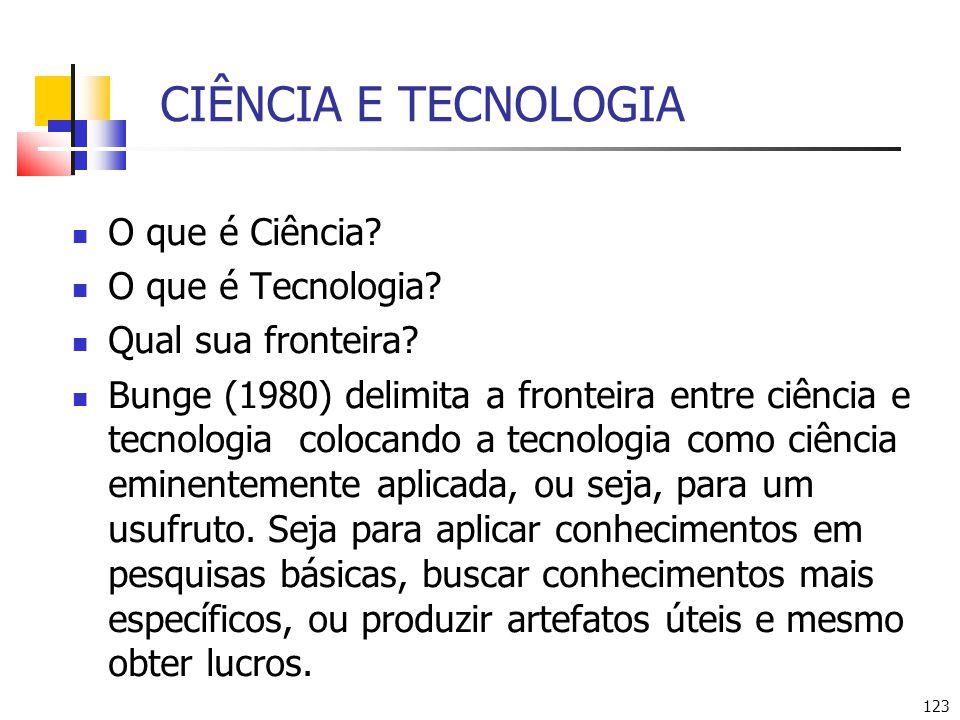 123 CIÊNCIA E TECNOLOGIA O que é Ciência? O que é Tecnologia? Qual sua fronteira? Bunge (1980) delimita a fronteira entre ciência e tecnologia colocan