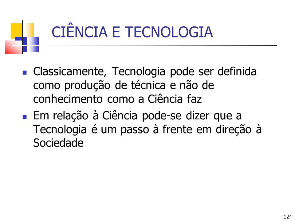 124 CIÊNCIA E TECNOLOGIA Classicamente, Tecnologia pode ser definida como produção de técnica e não de conhecimento como a Ciência faz Em relação à Ciência pode-se dizer que a Tecnologia é um passo à frente em direção à Sociedade