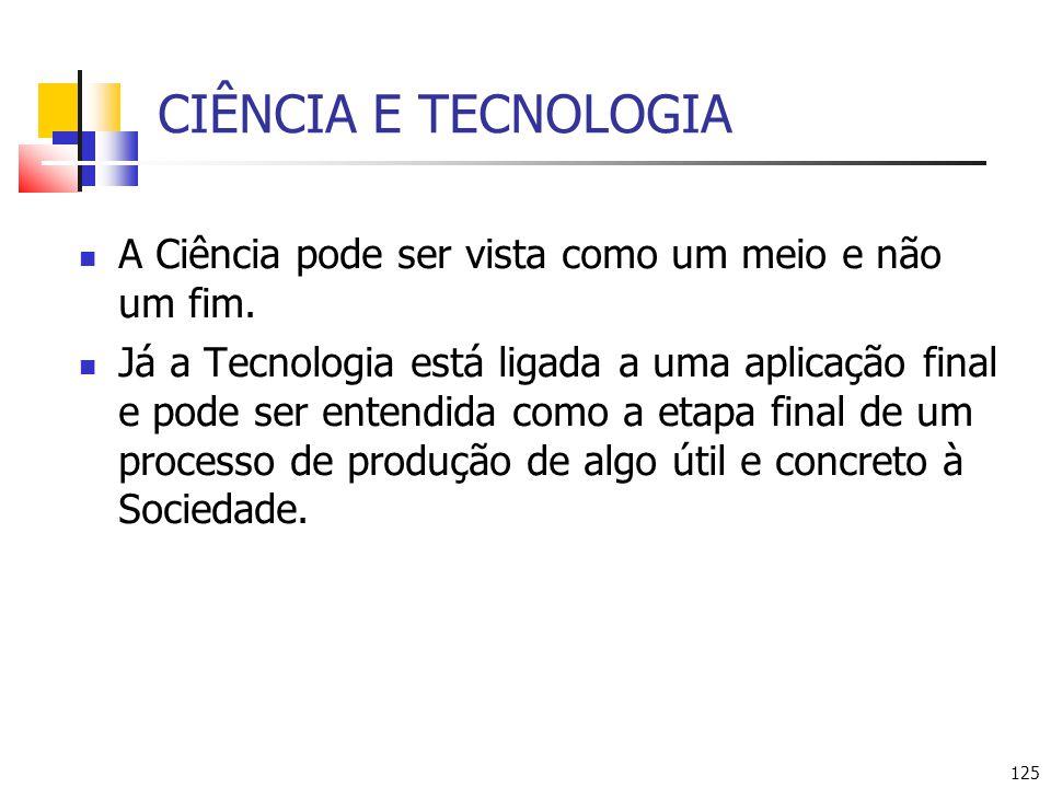125 CIÊNCIA E TECNOLOGIA A Ciência pode ser vista como um meio e não um fim. Já a Tecnologia está ligada a uma aplicação final e pode ser entendida co