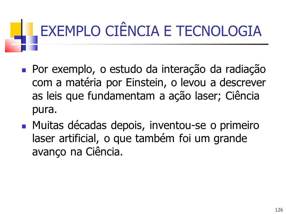 126 EXEMPLO CIÊNCIA E TECNOLOGIA Por exemplo, o estudo da interação da radiação com a matéria por Einstein, o levou a descrever as leis que fundamentam a ação laser; Ciência pura.