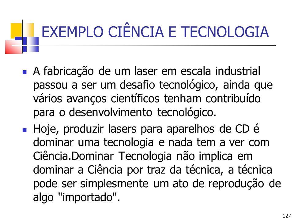127 EXEMPLO CIÊNCIA E TECNOLOGIA A fabricação de um laser em escala industrial passou a ser um desafio tecnológico, ainda que vários avanços científicos tenham contribuído para o desenvolvimento tecnológico.