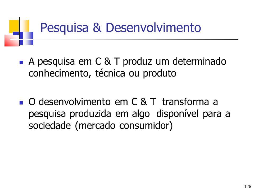 128 Pesquisa & Desenvolvimento A pesquisa em C & T produz um determinado conhecimento, técnica ou produto O desenvolvimento em C & T transforma a pesq