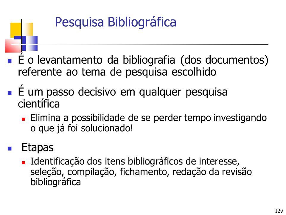 129 Pesquisa Bibliográfica É o levantamento da bibliografia (dos documentos) referente ao tema de pesquisa escolhido É um passo decisivo em qualquer p