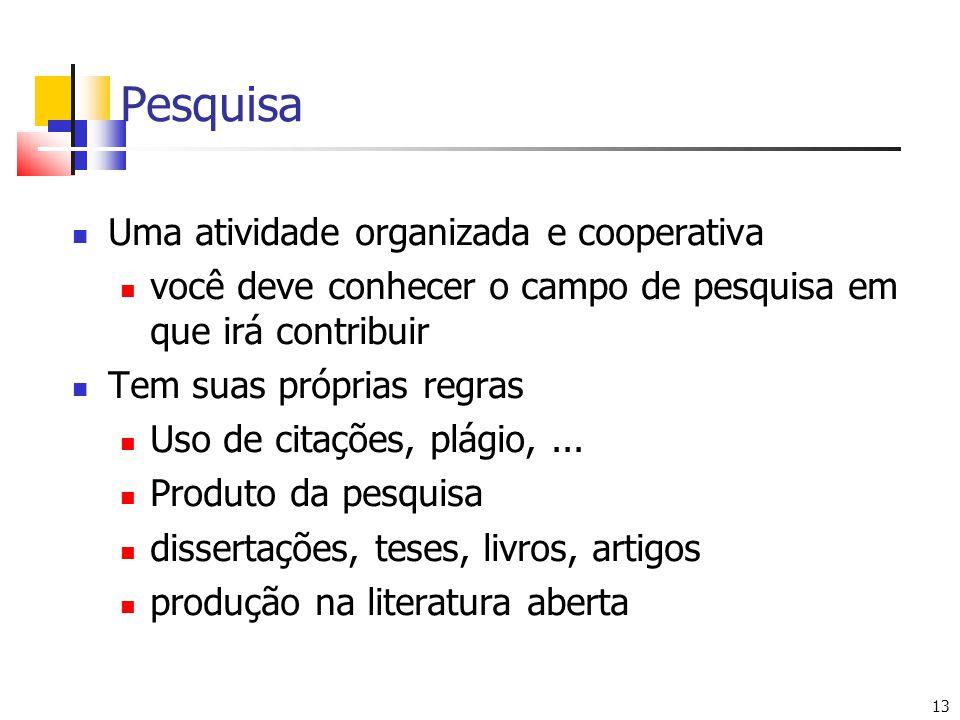 13 Pesquisa Uma atividade organizada e cooperativa você deve conhecer o campo de pesquisa em que irá contribuir Tem suas próprias regras Uso de citações, plágio,...