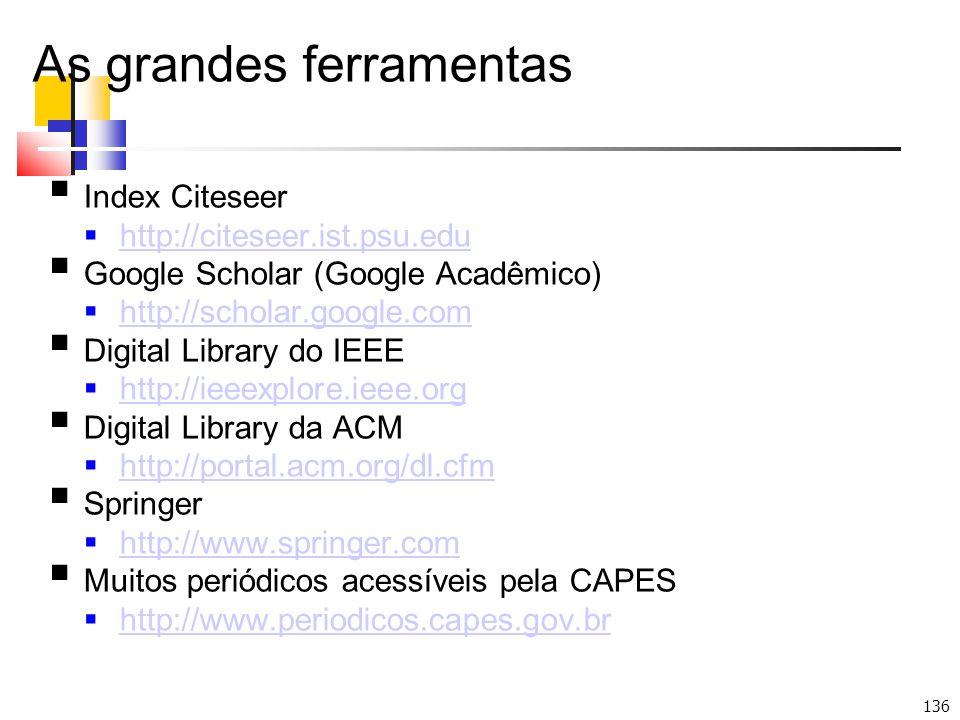 136 As grandes ferramentas Index Citeseer http://citeseer.ist.psu.edu Google Scholar (Google Acadêmico) http://scholar.google.com Digital Library do IEEE http://ieeexplore.ieee.org Digital Library da ACM http://portal.acm.org/dl.cfm Springer http://www.springer.com Muitos periódicos acessíveis pela CAPES http://www.periodicos.capes.gov.br