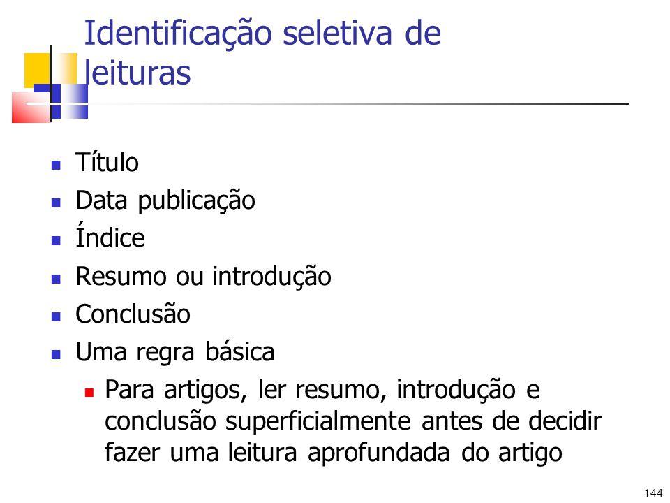 144 Identificação seletiva de leituras Título Data publicação Índice Resumo ou introdução Conclusão Uma regra básica Para artigos, ler resumo, introdu