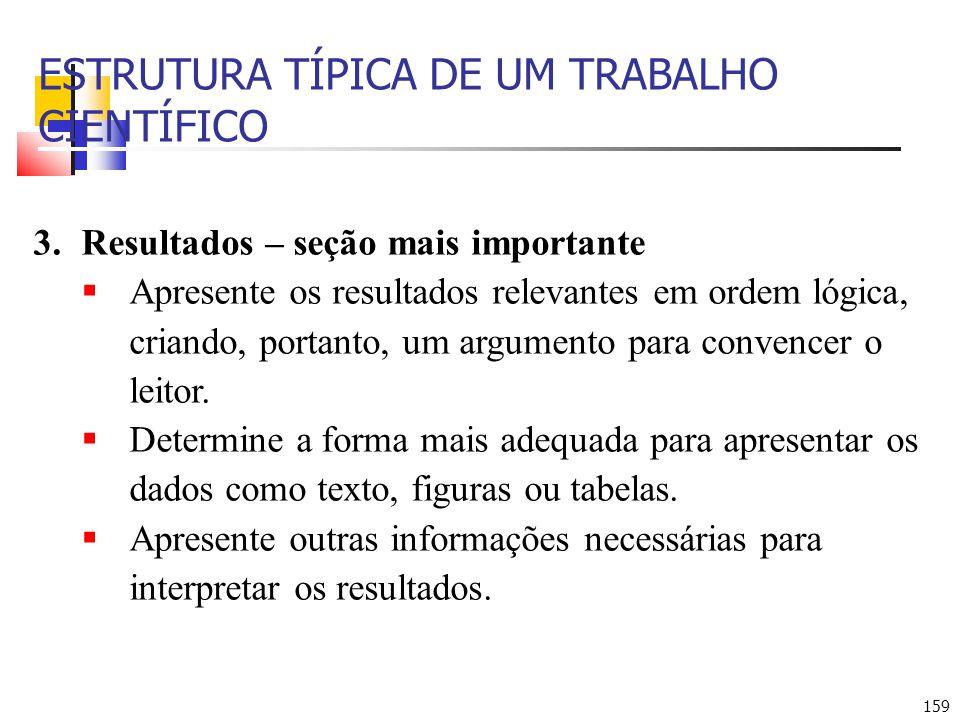 159 ESTRUTURA TÍPICA DE UM TRABALHO CIENTÍFICO 3.Resultados – seção mais importante Apresente os resultados relevantes em ordem lógica, criando, portanto, um argumento para convencer o leitor.