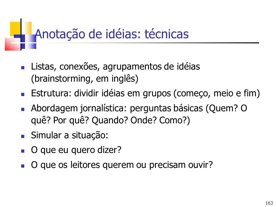 163 Anotação de idéias: técnicas Listas, conexões, agrupamentos de idéias (brainstorming, em inglês) Estrutura: dividir idéias em grupos (começo, meio e fim) Abordagem jornalística: perguntas básicas (Quem.