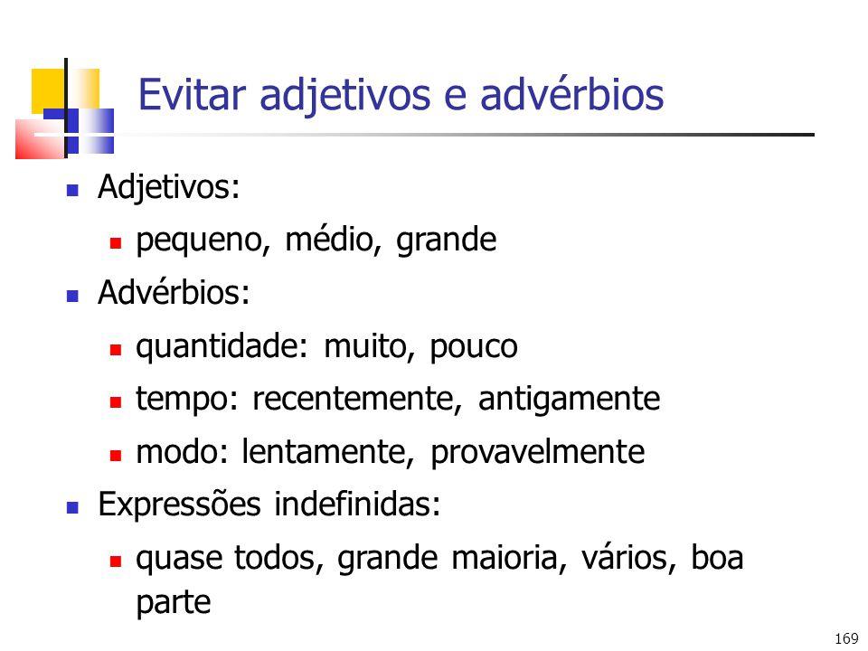 169 Evitar adjetivos e advérbios Adjetivos: pequeno, médio, grande Advérbios: quantidade: muito, pouco tempo: recentemente, antigamente modo: lentamen