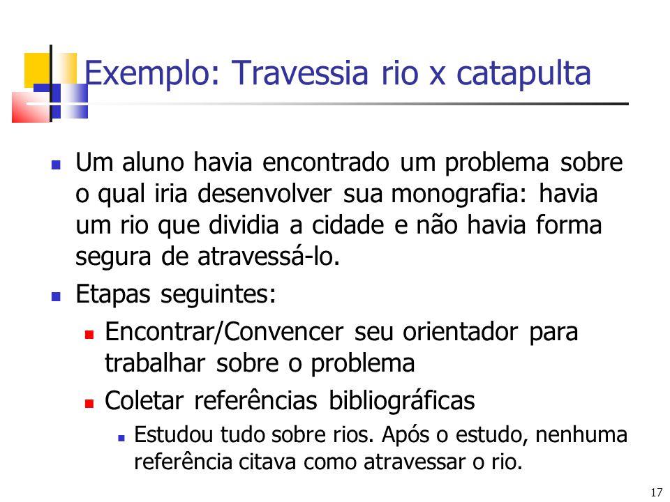 17 Exemplo: Travessia rio x catapulta Um aluno havia encontrado um problema sobre o qual iria desenvolver sua monografia: havia um rio que dividia a c