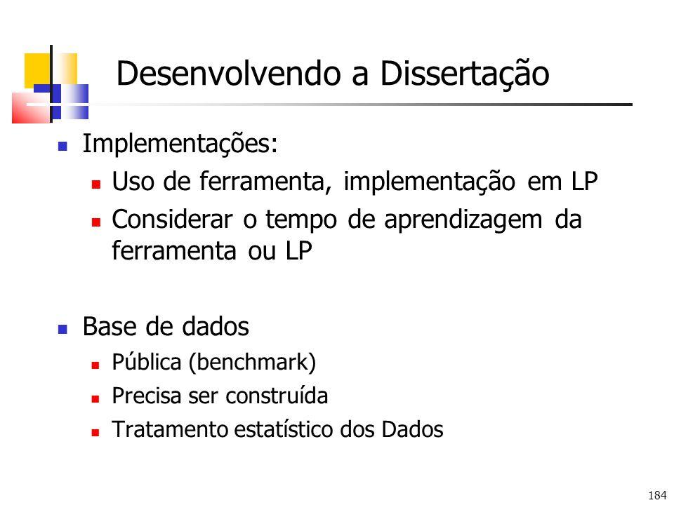 184 Desenvolvendo a Dissertação Implementações: Uso de ferramenta, implementação em LP Considerar o tempo de aprendizagem da ferramenta ou LP Base de dados Pública (benchmark) Precisa ser construída Tratamento estatístico dos Dados
